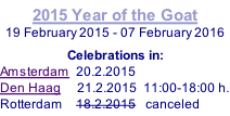 2015 Year of the Goat 19 February 2015 - 07 February 2016  Celebrations in: Amsterdam  20.2.2015   Den Haag     21.2.2015  11:00-18:00 h. Rotterdam    18.2.2015   canceled