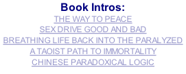 Book Intros: THE WAY TO PEACE SEX DRIVE GOOD AND BAD BREATHING LIFE BACK INTO THE PARALYZED A TAOIST PATH TO IMMORTALITY CHINESE PARADOXICAL LOGIC
