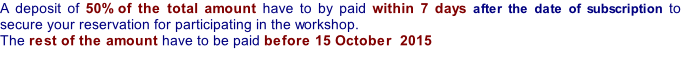A deposit of 50% of the total amount have to by paid within 7 days after the date of subscription to secure your reservation for participating in the workshop.  The rest of the amount have to be paid before 15 October  2015