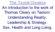 The Taoist Classics An introduction to the work of Thomas Cleary on Taoism: Understanding Reality. Leadership & Strategy. Sex, Health and Long Living.